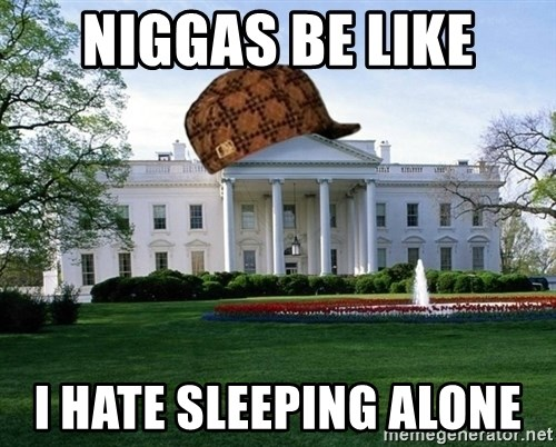 scumbag whitehouse - NIGGAS BE LIKE I HATE SLEEPING ALONE