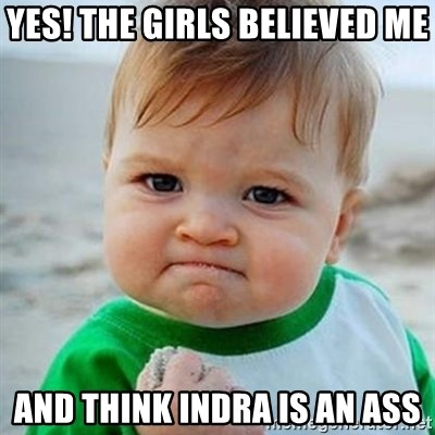 Victory Baby - Yes! The girls believed me And think Indra is an ass