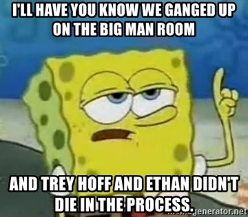 Tough Spongebob - I'LL HAVE YOU KNOW WE GANGED UP ON THE BIG MAN ROOM AND TREY HOFF AND ETHAN DIDN'T DIE IN THE PROCESS.
