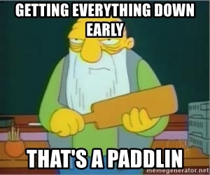 Thats a paddlin - getting everything down early  that's a paddlin