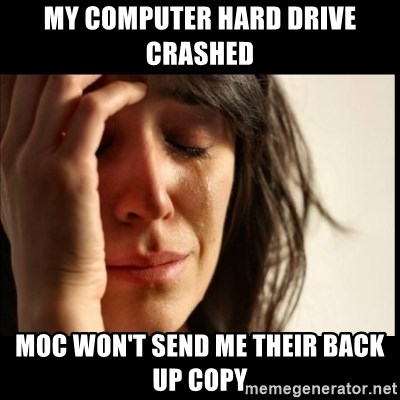 First World Problems - MY COMPUTER HARD DRIVE CRASHED MOC WON'T SEND ME THEIR BACK UP COPY