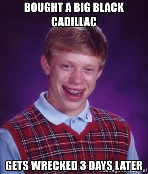 Bad Luck Brian - bought a big black cadillac gets wrecked 3 days later