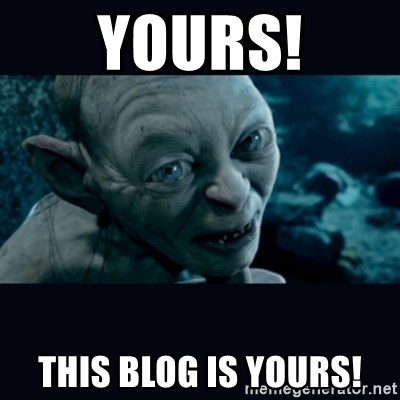 gollum - YOURS! This blog is yours!