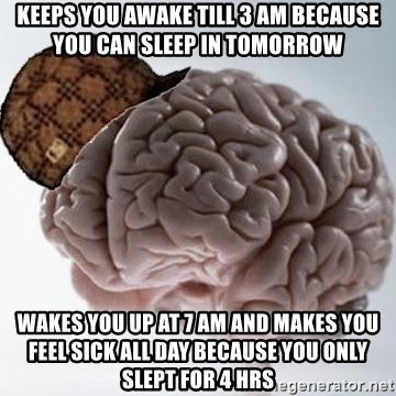 Scumbag Brain - keeps you awake till 3 AM because you can sleep in tomorrow wakes you up at 7 AM and makes you feel sick all day because you only slept for 4 hrs