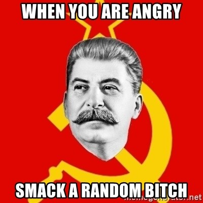 Stalin Says - when you are angry smack a random bitch