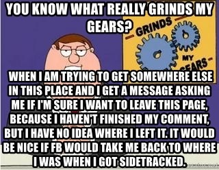 Grinds My Gears - You know what really grinds my gears?  When I am trying to get somewhere else in this place and I get a message asking me if I'm sure I want to leave this page, because I haven't finished my comment, but I have no idea where I left it. It would be nice if FB would take me back to where I was when I got sidetracked.