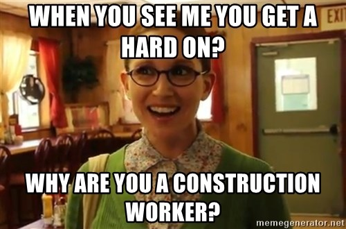 Sexually Oblivious Female - When you see me you get a hard on? Why are you a construction worker?