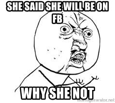 Y U SO - SHE SAID SHE WILL BE ON FB WHY SHE NOT