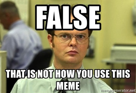 False guy - False That is not how you use this meme