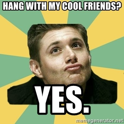 It's typical Dean Winchester  - Hang with my cool friends? Yes.