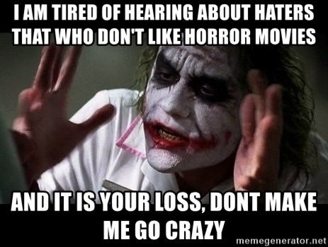 joker mind loss - i am tired of hearing about haters that who don't like horror movies and it is your loss, dont make me go crazy
