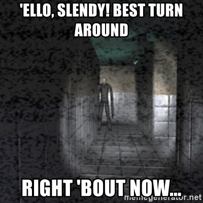Slender game - 'ELLO, SLENDY! BEST TURN AROUND  RIGHT 'BOUT NOW...