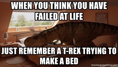 T Rex Makes Bed - WHEN YOU THINK YOU HAVE FAILED AT LIFE  JUST REMEMBER A T-REX TRYING TO MAKE A BED