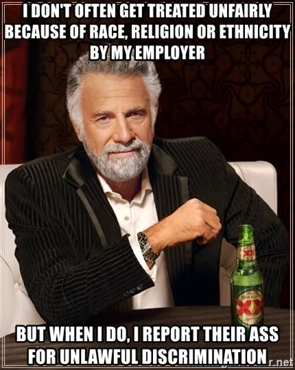 The Most Interesting Man In The World - I don't often get treated unfairly because of race, religion or ethnicity by my employer but when I do, I report their ass for unlawful discrimination