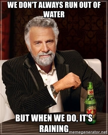 The Most Interesting Man In The World - WE DON'T ALWAYS RUN OUT OF WATER BUT WHEN WE DO, IT'S RAINING