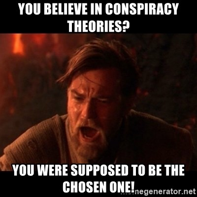 You were the chosen one  - you believe in conspiracy theories? you were supposed to be the chosen one!