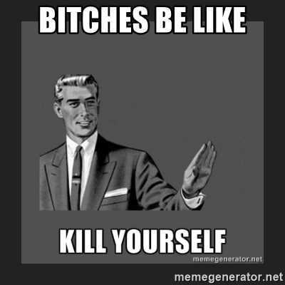 kill yourself guy - BITCHES BE LIKE