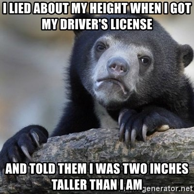 Confession Bear - I LIED ABOUT MY HEIGHT WHEN I GOT MY DRIVER'S LICENSE AND TOLD THEM I WAS TWO INCHES TALLER THAN I AM