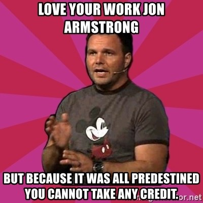 Mark Driscoll - Love your work Jon Armstrong But because it was all predestined you cannot take any credit.