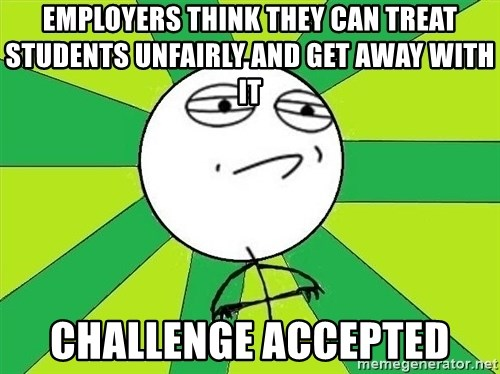 Challenge Accepted 2 - Employers think they can treat students unfairly and get away with it challenge accepted