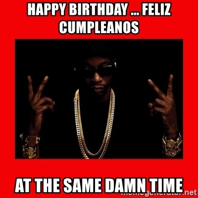 2 chainz valentine - HAPPY BIRTHDAY ... FELIZ CUMPLEANOS AT THE SAME DAMN TIME