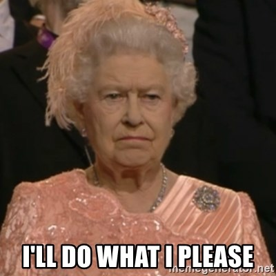 Queen Elizabeth Is Not Impressed  -  I'll do what I please