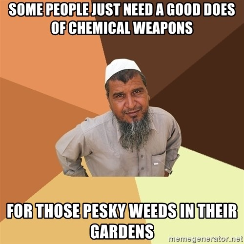 Ordinary Muslim Man - some people just need a good does of chemical weapons for those pesky weeds in their gardens