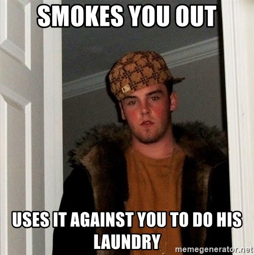 Scumbag Steve - Smokes you out Uses it against you to do his laundry