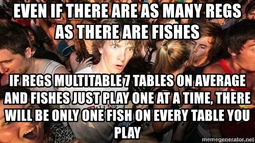 Sudden Realization Ralph - Even if there are as many regs as there are fishes If regs multitable 7 tables on average and fishes just play one at a time, there will be only one fish on every table you play