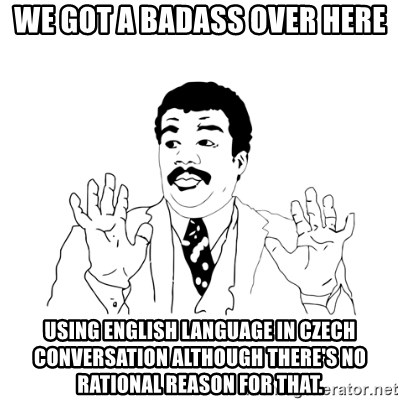 we got a badass over here - We got a badass over here using English language in Czech conversation although there's no rational reason for that.