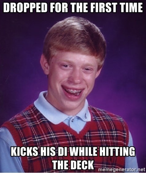 Bad Luck Brian - Dropped for the first time Kicks his DI while hitting the deck