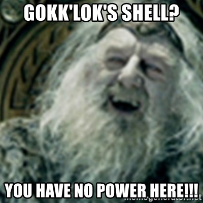 you have no power here - Gokk'lok's Shell? YOU HAVE NO POWER HERE!!!