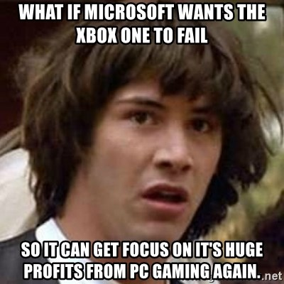 Conspiracy Keanu - what if microsoft wants the xbox one to fail so it can get focus on it's huge profits from pc gaming again.