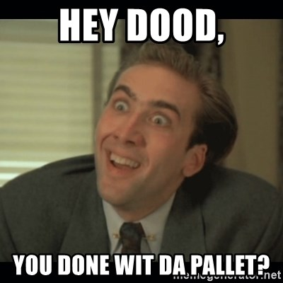 Nick Cage - HEY DOOD, YOU DONE WIT DA PALLET?