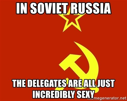 In Soviet Russia - In Soviet Russia The Delegates are all just incredibly sexy