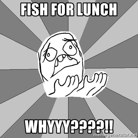 Whyyy??? - Fish for lunch Whyyy????!!