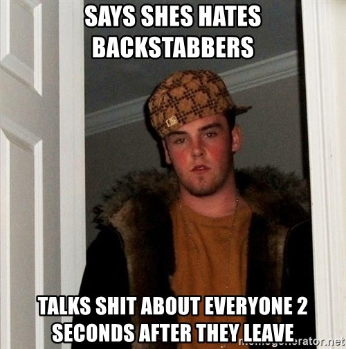 Scumbag Steve - says shes hates backstabbers talks shit about everyone 2 seconds after they leave