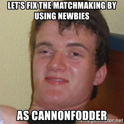 Stoner Stanley - let's fix the matchmaking by using newbies  as cannonfodder