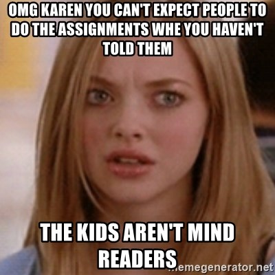 karen smith - Omg Karen you can't expect people to do the assignments whe you haven't told them The kids aren't mind readers