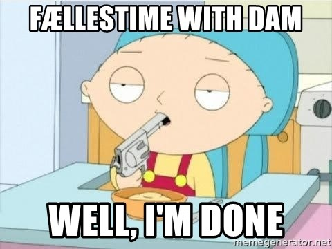 Suicide Stewie - Fællestime with Dam Well, I'm done