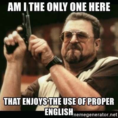 am i the only one around here - Am I the only one here That enjoys the use of proper english