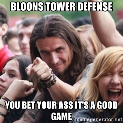 Ridiculously Photogenic Metalhead - Bloons Tower Defense You bet your ass it's a good game