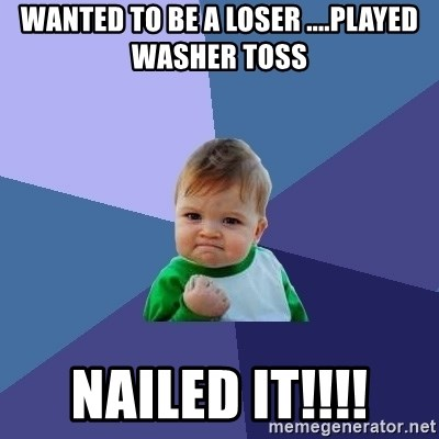 Success Kid - Wanted to be a loser ....played washer toss Nailed it!!!!