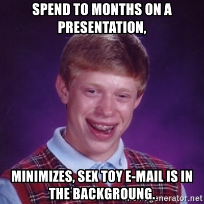 Bad Luck Brian - spend to months on a presentation, minimizes, sex toy e-mail is in the backgroung.