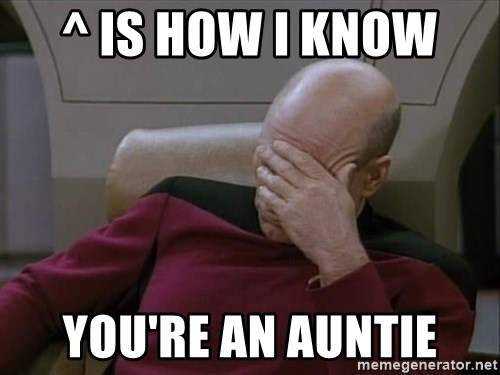 Picardfacepalm - ^ is how I know  You're an auntie