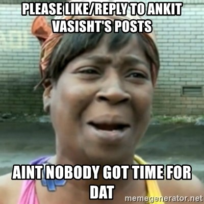 aint nobody got time fo dat - Please like/reply to Ankit Vasisht's Posts aint nobody got time for dat