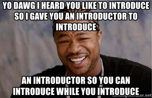 Yo Dawg - yo dawg i heard you like to introduce  so i gave you an introductor to introduce an introductor so you can introduce while you introduce
