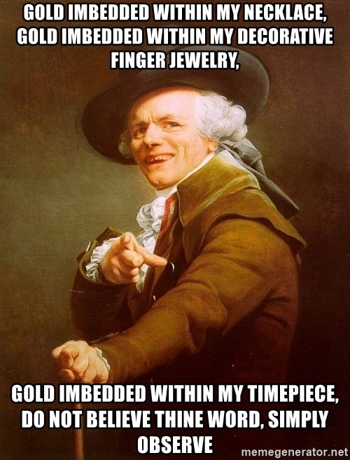 Joseph Ducreux - gold imbedded within my necklace, gold imbedded within my decorative finger jewelry,  gold imbedded within my timepiece, do not believe thine word, simply observe