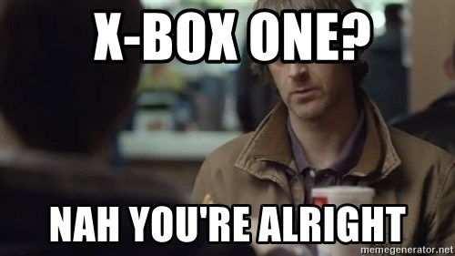 nah you're alright -  X-Box One? nah you're alright