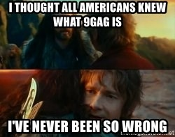 Never Have I Been So Wrong - i thought all americans knew what 9gag is i've never been so wrong